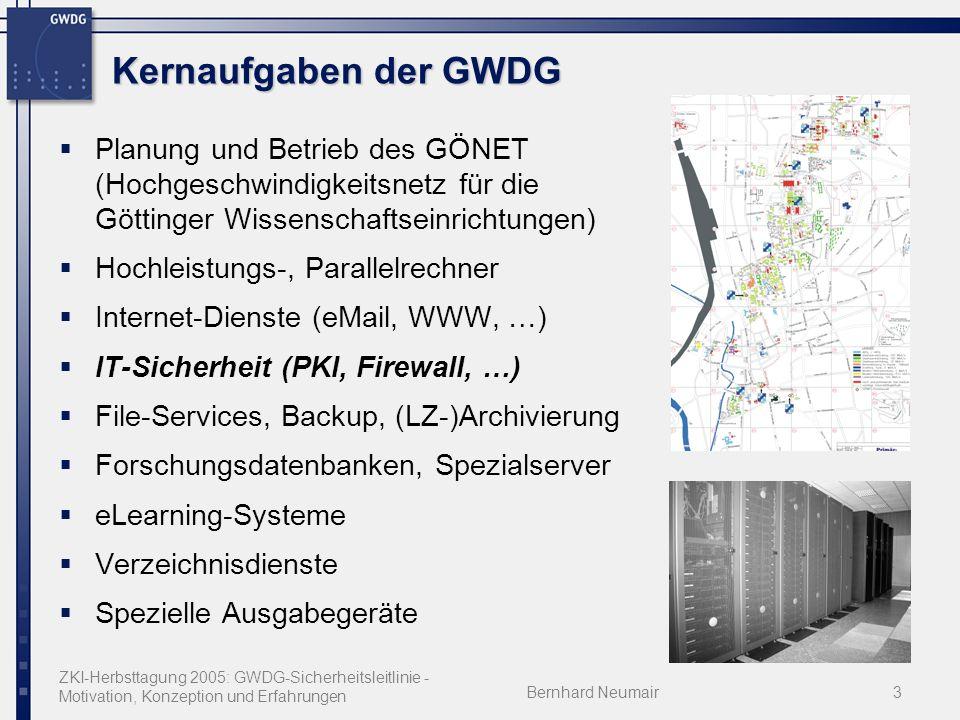 ZKI-Herbsttagung 2005: GWDG-Sicherheitsleitlinie - Motivation, Konzeption und Erfahrungen Bernhard Neumair3 Kernaufgaben der GWDG Planung und Betrieb des GÖNET (Hochgeschwindigkeitsnetz für die Göttinger Wissenschaftseinrichtungen) Hochleistungs-, Parallelrechner Internet-Dienste (eMail, WWW, …) IT-Sicherheit (PKI, Firewall, …) File-Services, Backup, (LZ-)Archivierung Forschungsdatenbanken, Spezialserver eLearning-Systeme Verzeichnisdienste Spezielle Ausgabegeräte