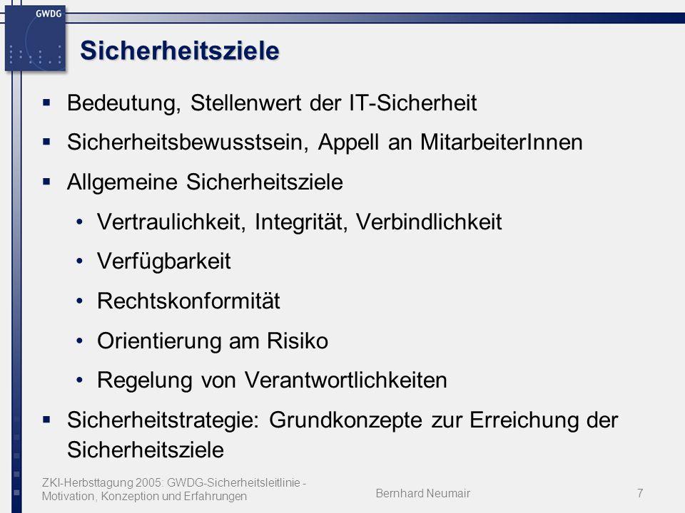 ZKI-Herbsttagung 2005: GWDG-Sicherheitsleitlinie - Motivation, Konzeption und Erfahrungen Bernhard Neumair7 Sicherheitsziele Bedeutung, Stellenwert der IT-Sicherheit Sicherheitsbewusstsein, Appell an MitarbeiterInnen Allgemeine Sicherheitsziele Vertraulichkeit, Integrität, Verbindlichkeit Verfügbarkeit Rechtskonformität Orientierung am Risiko Regelung von Verantwortlichkeiten Sicherheitstrategie: Grundkonzepte zur Erreichung der Sicherheitsziele