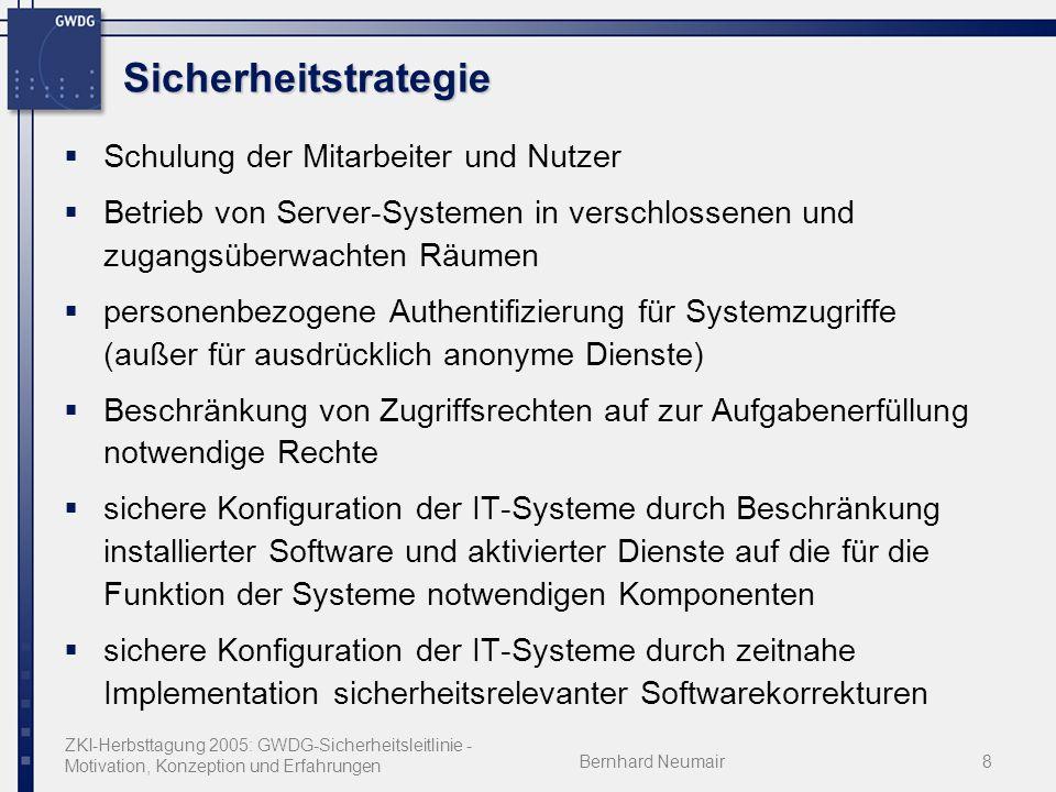 ZKI-Herbsttagung 2005: GWDG-Sicherheitsleitlinie - Motivation, Konzeption und Erfahrungen Bernhard Neumair8 Sicherheitstrategie Schulung der Mitarbeiter und Nutzer Betrieb von Server-Systemen in verschlossenen und zugangsüberwachten Räumen personenbezogene Authentifizierung für Systemzugriffe (außer für ausdrücklich anonyme Dienste) Beschränkung von Zugriffsrechten auf zur Aufgabenerfüllung notwendige Rechte sichere Konfiguration der IT-Systeme durch Beschränkung installierter Software und aktivierter Dienste auf die für die Funktion der Systeme notwendigen Komponenten sichere Konfiguration der IT-Systeme durch zeitnahe Implementation sicherheitsrelevanter Softwarekorrekturen