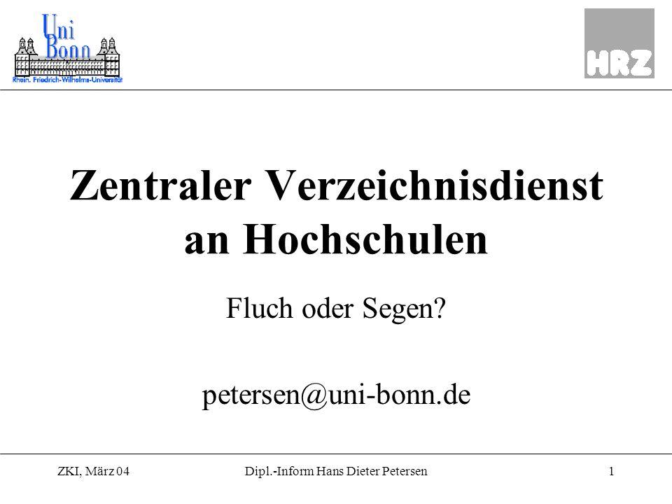 ZKI, März 041Dipl.-Inform Hans Dieter Petersen Zentraler Verzeichnisdienst an Hochschulen Fluch oder Segen? petersen@uni-bonn.de
