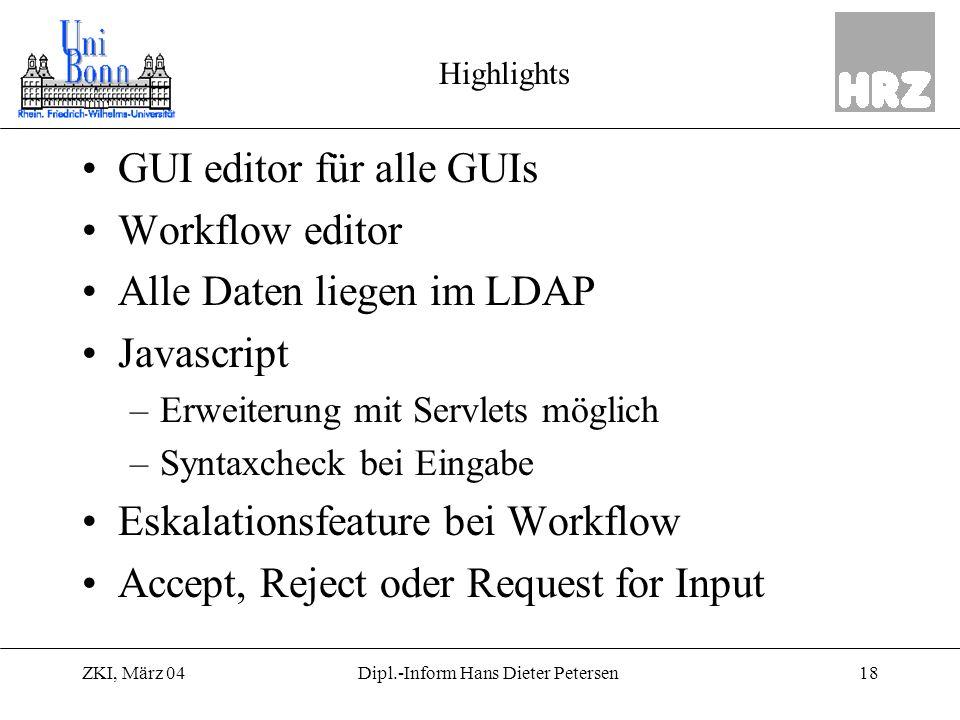 ZKI, März 0418Dipl.-Inform Hans Dieter Petersen Highlights GUI editor für alle GUIs Workflow editor Alle Daten liegen im LDAP Javascript –Erweiterung