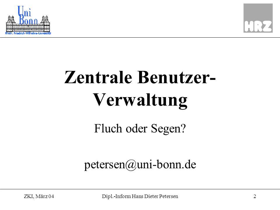 ZKI, März 042Dipl.-Inform Hans Dieter Petersen Zentrale Benutzer- Verwaltung Fluch oder Segen? petersen@uni-bonn.de