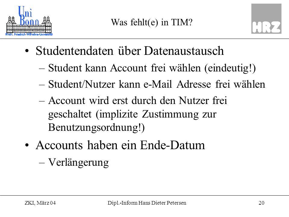 ZKI, März 0420Dipl.-Inform Hans Dieter Petersen Was fehlt(e) in TIM? Studentendaten über Datenaustausch –Student kann Account frei wählen (eindeutig!)