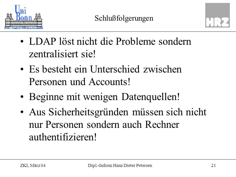ZKI, März 0421Dipl.-Inform Hans Dieter Petersen Schlußfolgerungen LDAP löst nicht die Probleme sondern zentralisiert sie! Es besteht ein Unterschied z