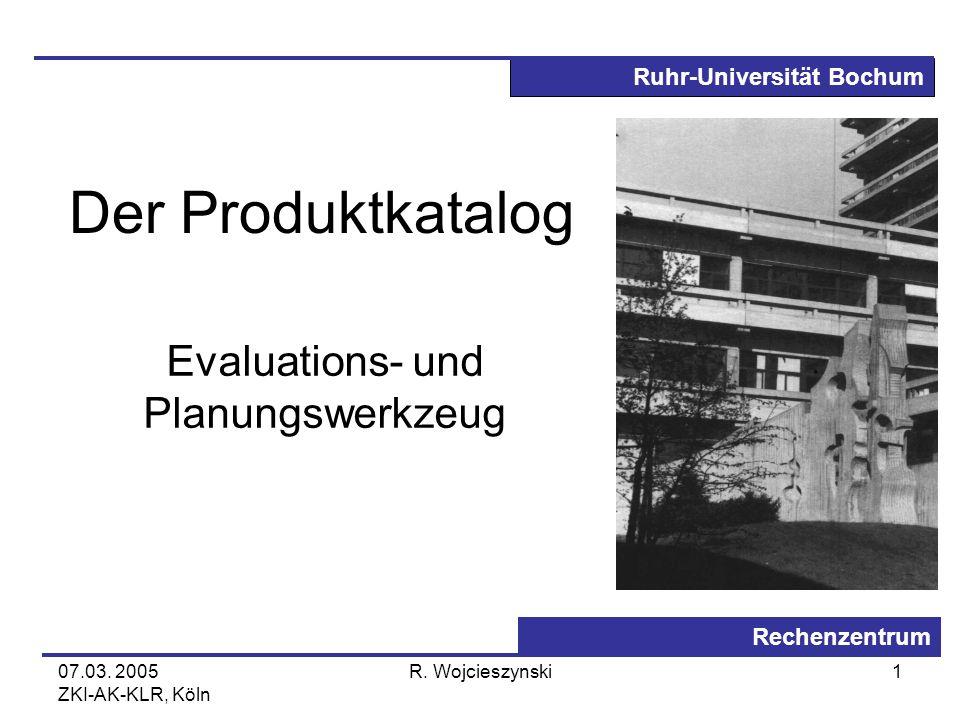 Ruhr-Universität Bochum Rechenzentrum 07.03. 2005 ZKI-AK-KLR, Köln R. Wojcieszynski1 Der Produktkatalog Evaluations- und Planungswerkzeug