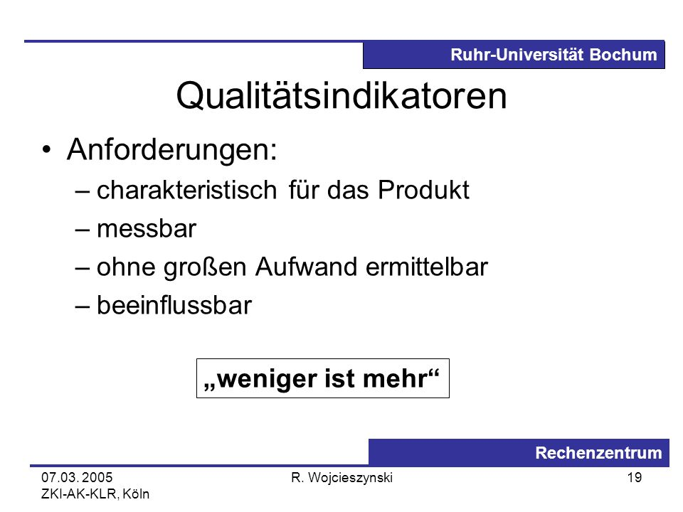 Ruhr-Universität Bochum Rechenzentrum 07.03. 2005 ZKI-AK-KLR, Köln R. Wojcieszynski19 Qualitätsindikatoren Anforderungen: –charakteristisch für das Pr