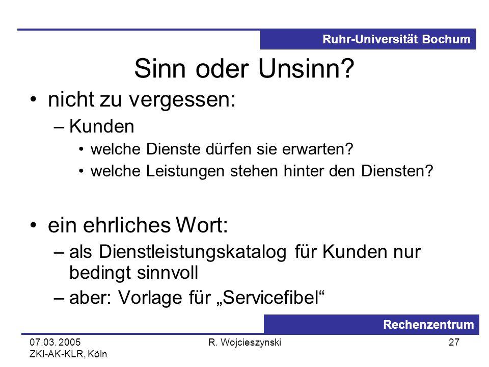 Ruhr-Universität Bochum Rechenzentrum 07.03. 2005 ZKI-AK-KLR, Köln R. Wojcieszynski27 Sinn oder Unsinn? nicht zu vergessen: –Kunden welche Dienste dür