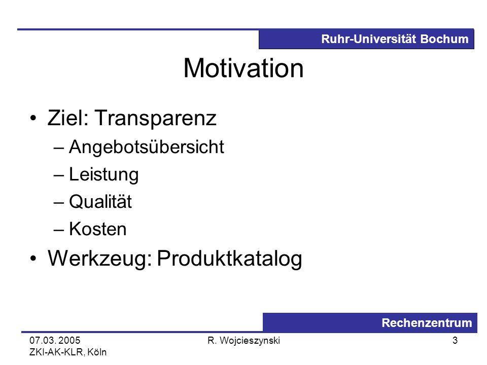 Ruhr-Universität Bochum Rechenzentrum 07.03. 2005 ZKI-AK-KLR, Köln R. Wojcieszynski3 Motivation Ziel: Transparenz –Angebotsübersicht –Leistung –Qualit