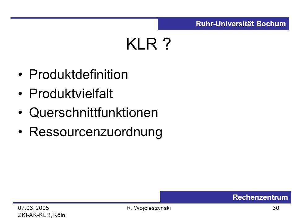 Ruhr-Universität Bochum Rechenzentrum 07.03. 2005 ZKI-AK-KLR, Köln R. Wojcieszynski30 KLR ? Produktdefinition Produktvielfalt Querschnittfunktionen Re
