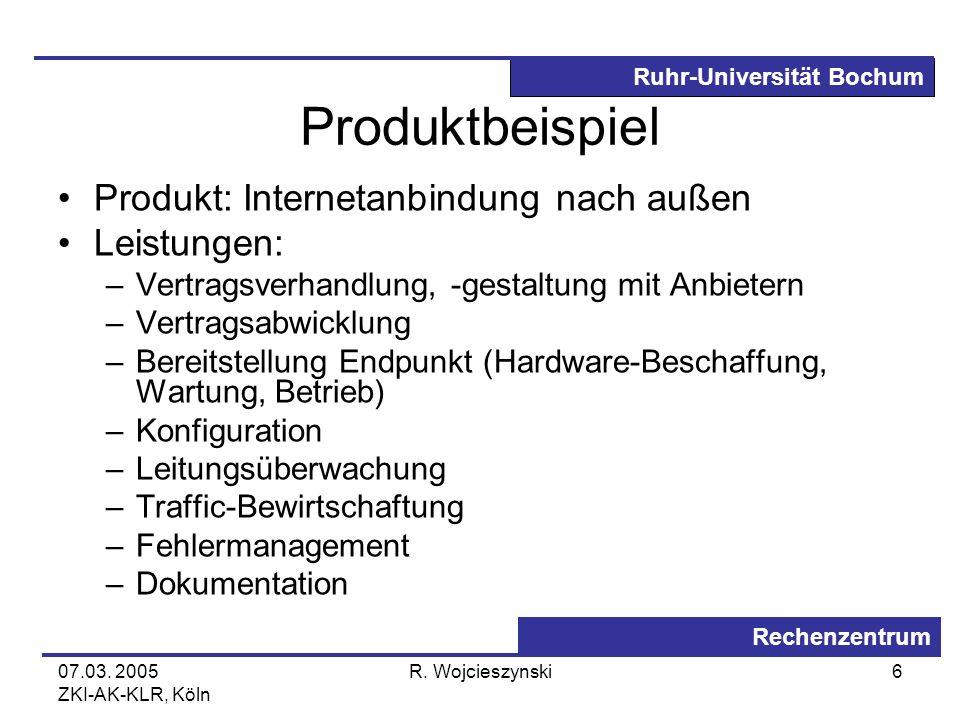 Ruhr-Universität Bochum Rechenzentrum 07.03. 2005 ZKI-AK-KLR, Köln R. Wojcieszynski6 Produktbeispiel Produkt: Internetanbindung nach außen Leistungen: