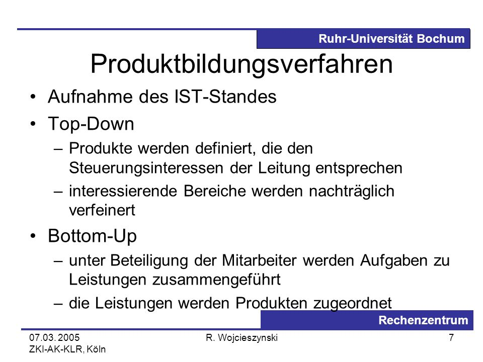 Ruhr-Universität Bochum Rechenzentrum 07.03. 2005 ZKI-AK-KLR, Köln R. Wojcieszynski7 Produktbildungsverfahren Aufnahme des IST-Standes Top-Down –Produ