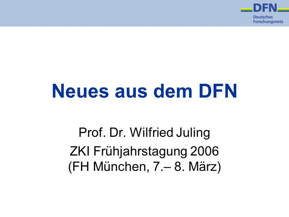 Neues aus dem DFN Prof. Dr. Wilfried Juling ZKI Frühjahrstagung 2006 (FH München, 7.– 8. März)