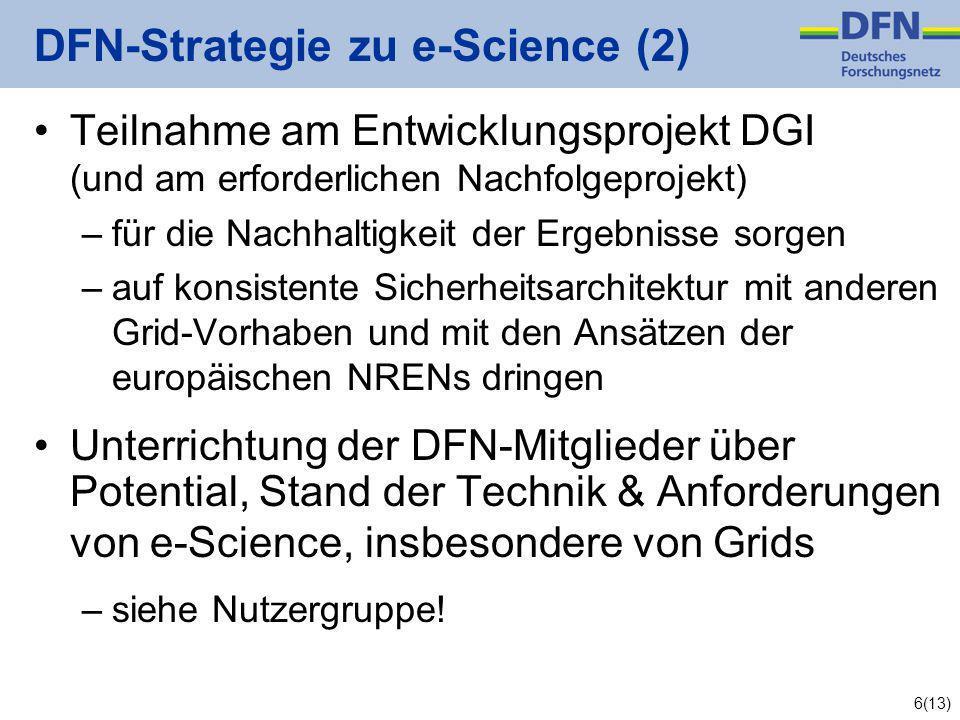 6(13) DFN-Strategie zu e-Science (2) Teilnahme am Entwicklungsprojekt DGI (und am erforderlichen Nachfolgeprojekt) –für die Nachhaltigkeit der Ergebnisse sorgen –auf konsistente Sicherheitsarchitektur mit anderen Grid-Vorhaben und mit den Ansätzen der europäischen NRENs dringen Unterrichtung der DFN-Mitglieder über Potential, Stand der Technik & Anforderungen von e-Science, insbesondere von Grids –siehe Nutzergruppe!