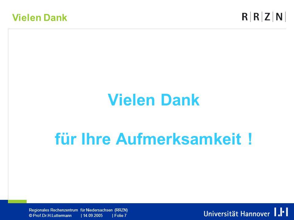 Regionales Rechenzentrum für Niedersachsen (RRZN) © Prof.Dr.H.Luttermann | 14.09.2005 | Folie 7 Vielen Dank für Ihre Aufmerksamkeit .