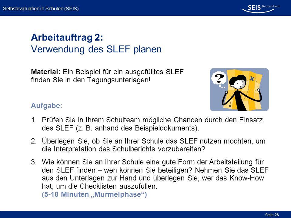 Selbstevaluation in Schulen (SEIS) Seite 26 Arbeitauftrag 2: Verwendung des SLEF planen Material: Ein Beispiel für ein ausgefülltes SLEF finden Sie in