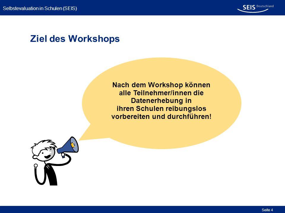 Selbstevaluation in Schulen (SEIS) Seite 4 Ziel des Workshops Nach dem Workshop können alle Teilnehmer/innen die Datenerhebung in ihren Schulen reibun
