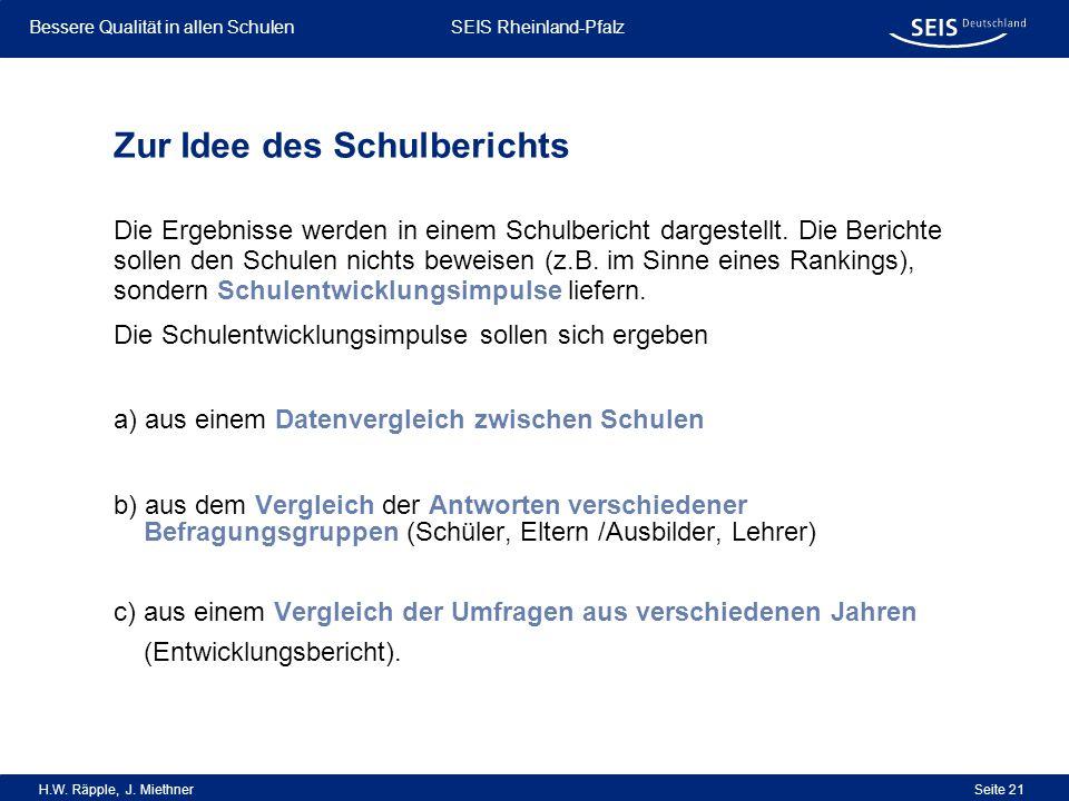 Bessere Qualität in allen Schulen Bessere Qualität in allen Schulen SEIS Rheinland-Pfalz H.W. Räpple, J. Miethner Seite 21 Zur Idee des Schulberichts