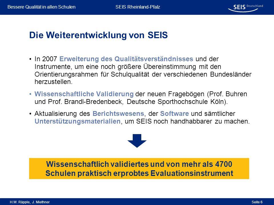 Bessere Qualität in allen Schulen Bessere Qualität in allen Schulen SEIS Rheinland-Pfalz H.W. Räpple, J. Miethner Seite 6 In 2007 Erweiterung des Qual