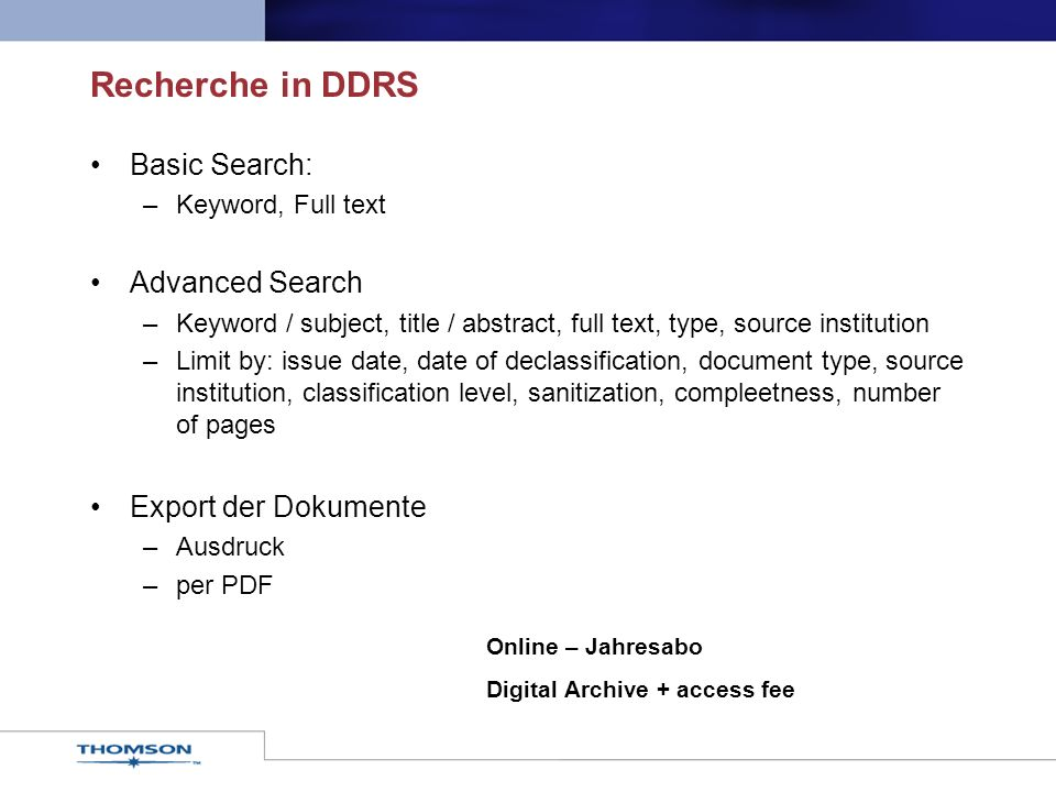 Recherche in DDRS Basic Search: –Keyword, Full text Advanced Search –Keyword / subject, title / abstract, full text, type, source institution –Limit by: issue date, date of declassification, document type, source institution, classification level, sanitization, compleetness, number of pages Export der Dokumente –Ausdruck –per PDF Online – Jahresabo Digital Archive + access fee