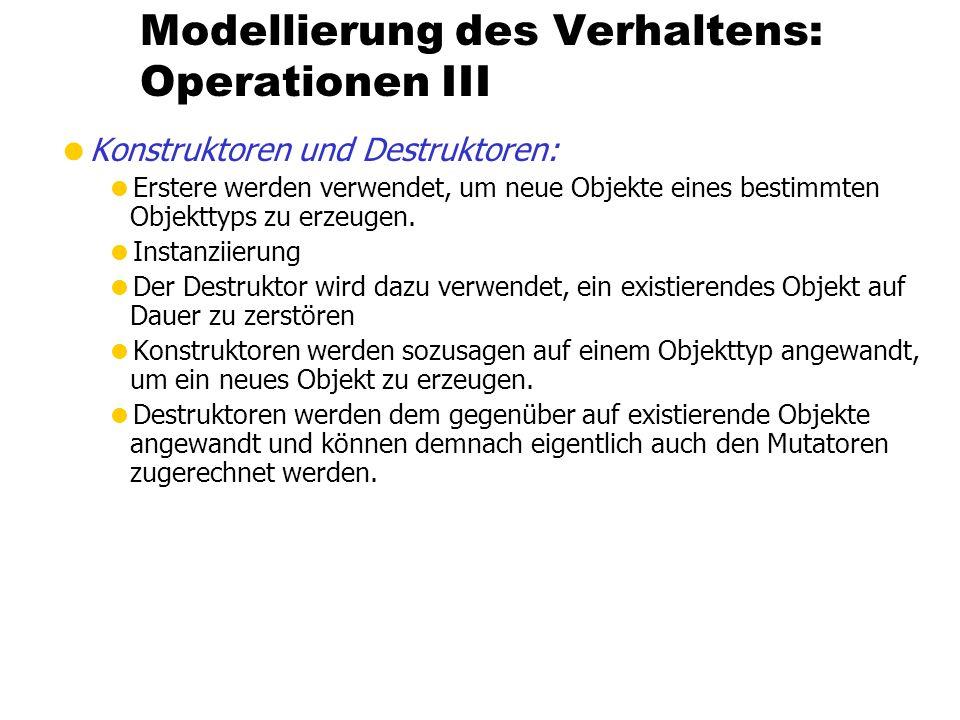 Modellierung des Verhaltens: Operationen III Konstruktoren und Destruktoren: Erstere werden verwendet, um neue Objekte eines bestimmten Objekttyps zu erzeugen.