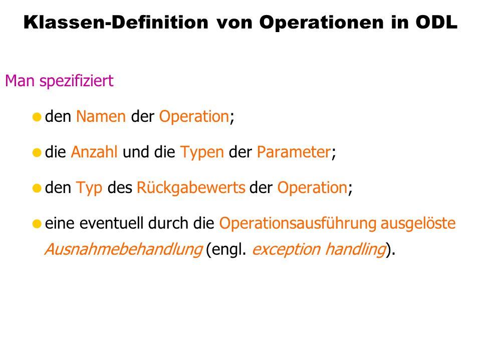 Klassen-Definition von Operationen in ODL Man spezifiziert den Namen der Operation; die Anzahl und die Typen der Parameter; den Typ des Rückgabewerts der Operation; eine eventuell durch die Operationsausführung ausgelöste Ausnahmebehandlung (engl.