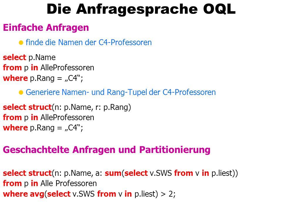 Die Anfragesprache OQL Einfache Anfragen finde die Namen der C4-Professoren select p.Name from p in AlleProfessoren where p.Rang = C4; Generiere Namen- und Rang-Tupel der C4-Professoren select struct(n: p.Name, r: p.Rang) from p in AlleProfessoren where p.Rang = C4; Geschachtelte Anfragen und Partitionierung select struct(n: p.Name, a: sum(select v.SWS from v in p.liest)) from p in Alle Professoren where avg(select v.SWS from v in p.liest) > 2;