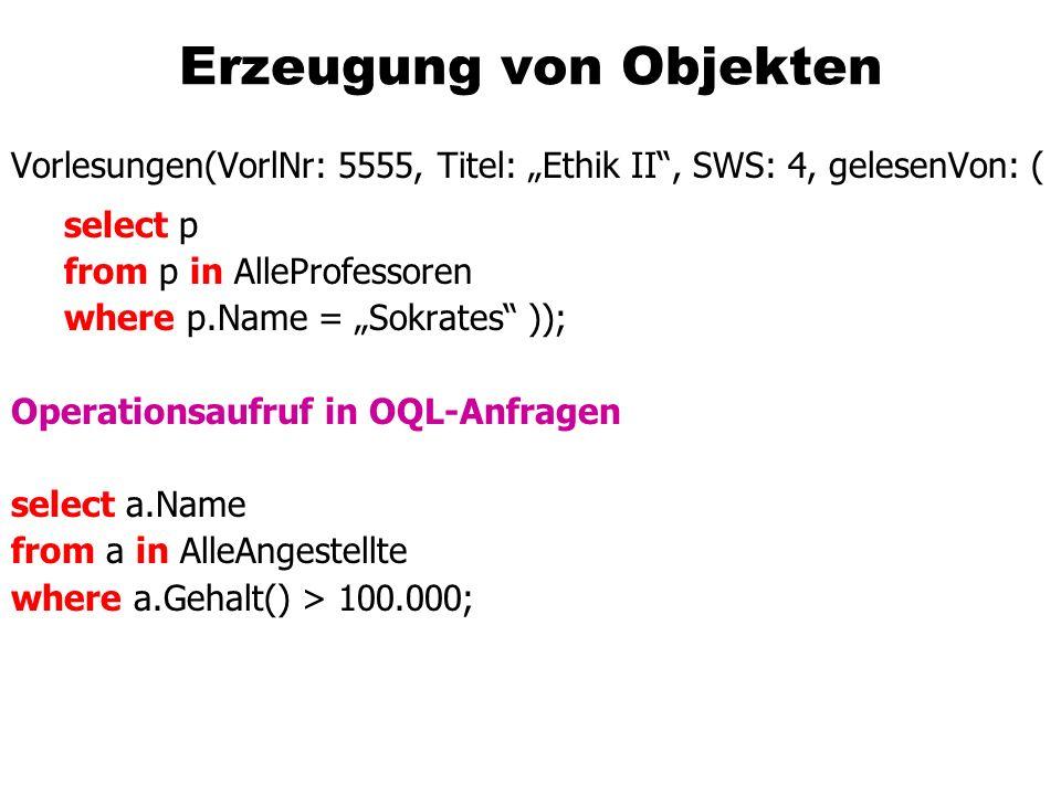 Erzeugung von Objekten Vorlesungen(VorlNr: 5555, Titel: Ethik II, SWS: 4, gelesenVon: ( select p from p in AlleProfessoren where p.Name = Sokrates )); Operationsaufruf in OQL-Anfragen select a.Name from a in AlleAngestellte where a.Gehalt() > 100.000;
