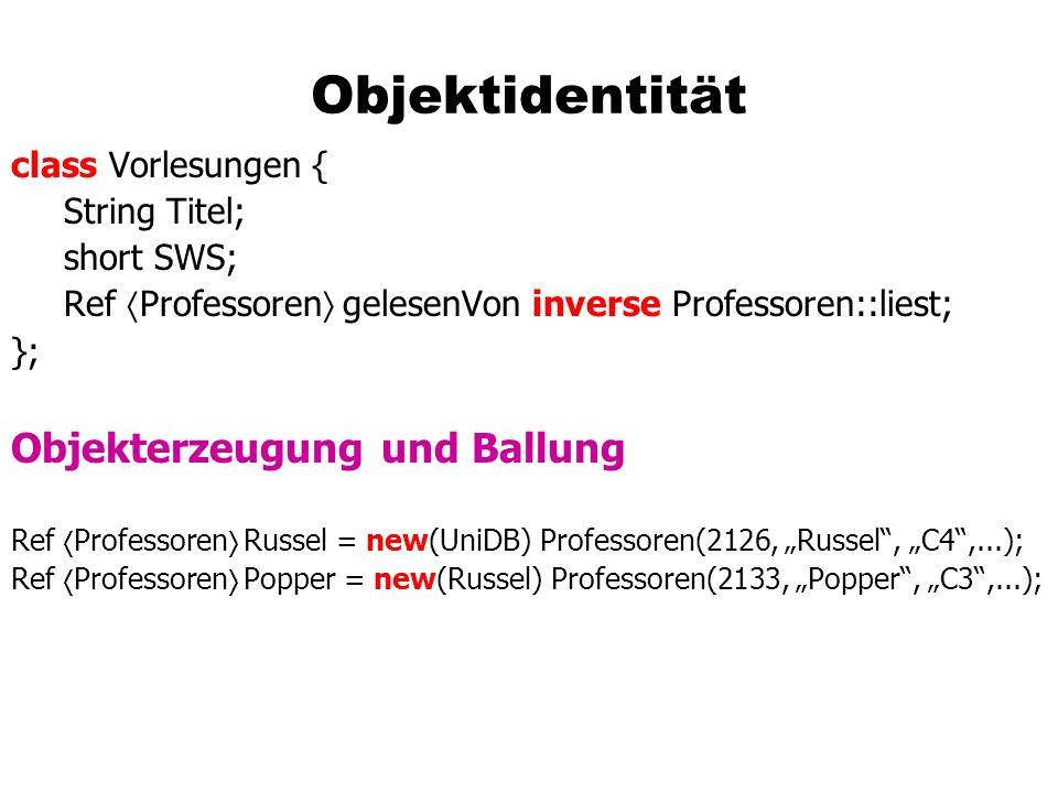 Objektidentität class Vorlesungen { String Titel; short SWS; Ref Professoren gelesenVon inverse Professoren::liest; }; Objekterzeugung und Ballung Ref Professoren Russel = new(UniDB) Professoren(2126, Russel, C4,...); Ref Professoren Popper = new(Russel) Professoren(2133, Popper, C3,...);