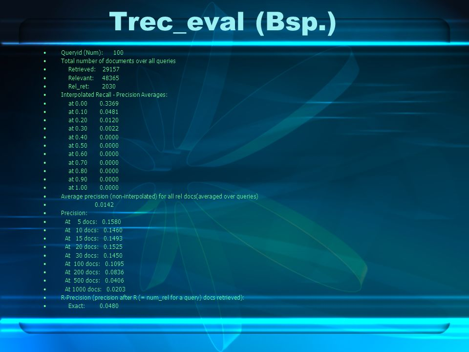 Trec_eval (Bsp.) Queryid (Num): 100 Total number of documents over all queries Retrieved: 29157 Relevant: 48365 Rel_ret: 2030 Interpolated Recall - Precision Averages: at 0.00 0.3369 at 0.10 0.0481 at 0.20 0.0120 at 0.30 0.0022 at 0.40 0.0000 at 0.50 0.0000 at 0.60 0.0000 at 0.70 0.0000 at 0.80 0.0000 at 0.90 0.0000 at 1.00 0.0000 Average precision (non-interpolated) for all rel docs(averaged over queries) 0.0142 Precision: At 5 docs: 0.1580 At 10 docs: 0.1460 At 15 docs: 0.1493 At 20 docs: 0.1525 At 30 docs: 0.1450 At 100 docs: 0.1095 At 200 docs: 0.0836 At 500 docs: 0.0406 At 1000 docs: 0.0203 R-Precision (precision after R (= num_rel for a query) docs retrieved): Exact: 0.0480