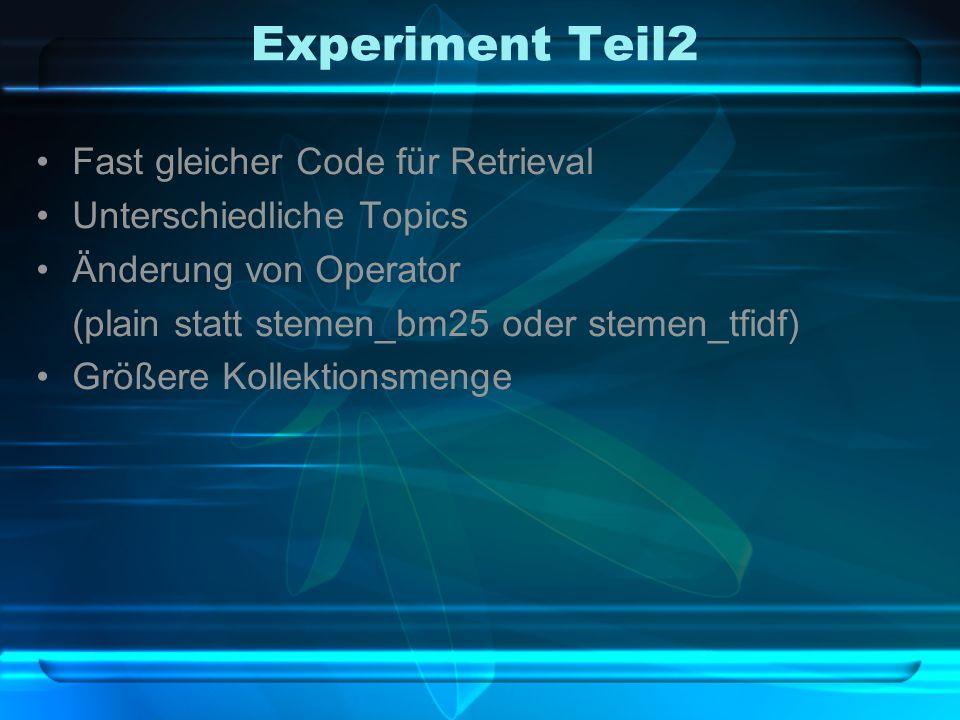 Experiment Teil2 Fast gleicher Code für Retrieval Unterschiedliche Topics Änderung von Operator (plain statt stemen_bm25 oder stemen_tfidf) Größere Kollektionsmenge