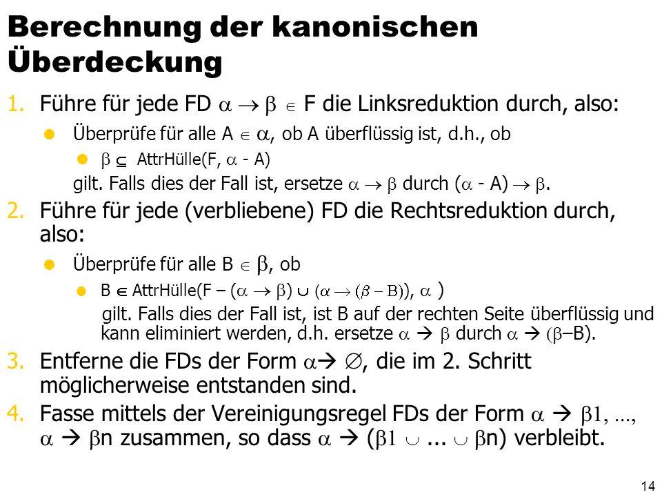 13 Kanonische Überdeckung Fc heißt kanonische Überdeckung von F, wenn die folgenden drei Kriterien erfüllt sind: 1.Fc F, d.h. Fc+ = F+ 2.In Fc existie