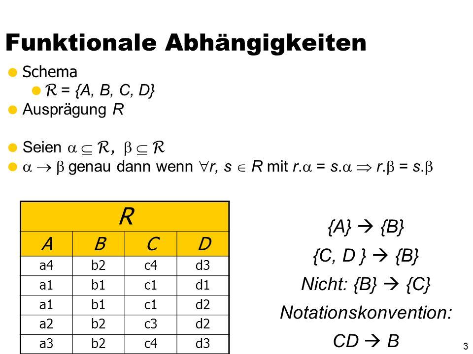 33 Dritte Normalform Ein Relationenschema R ist in dritter Normalform, wenn für jede für R geltende funktionale Abhängigkeit der Form mit B R und mindestens eine von drei Bedingungen gilt: B, d.h., die FD ist trivial Das Attribut B ist in einem Kandidatenschlüssel von R enthalten – also B ist prim ist Superschlüssel von R Alternative Formulierung: Ein Relationenschema R ist in dritter Normalform, wenn die Determinanten* aller Nicht- Schlüsselattribute Kandidatenschlüssel von R sind.