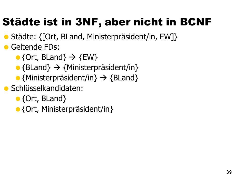 38 Boyce-Codd-Normalform Die Boyce-Codd-Normalform (BCNF) ist nochmals eine Verschärfung der 3 NF. Ein Relationenschema R mit FDs F ist in BCNF, wenn