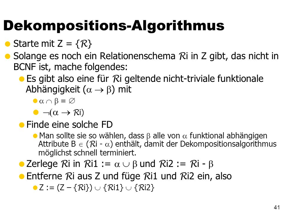 40 Dekomposition Man kann grundsätzlich jedes Relationenschema R mit funktionalen Anhängigkeiten F so in R 1,..., R n zerlegen, dass gilt: R 1,..., R