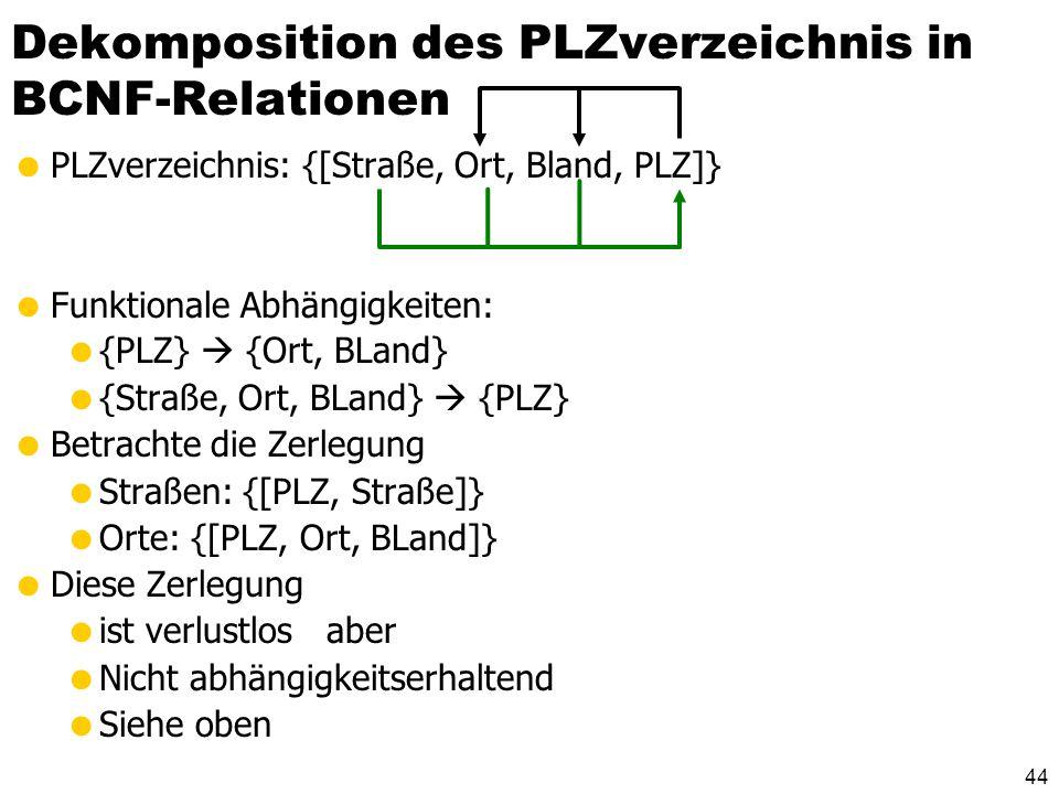 43 Dekomposition der Relation Städte in BCNF-Relationen Städte: {[Ort, BLand, Ministerpräsident/in, EW]} Geltende FDs: {BLand} {Ministerpräsident/in}