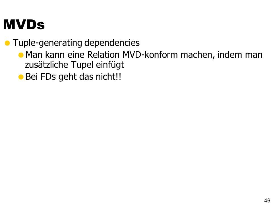 45 Mehrwertige Abhängigkeiten gilt genau dann wenn Wenn es zwei Tupel t1 und t2 mit gleichen –Werten gibt Dann muss es auch zwei Tupel t3 und t4 geben