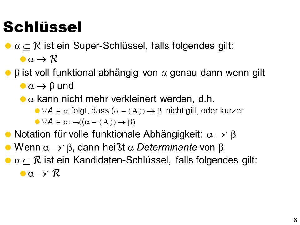 6 Schlüssel R ist ein Super-Schlüssel, falls folgendes gilt: R ist voll funktional abhängig von genau dann wenn gilt und kann nicht mehr verkleinert werden, d.h.