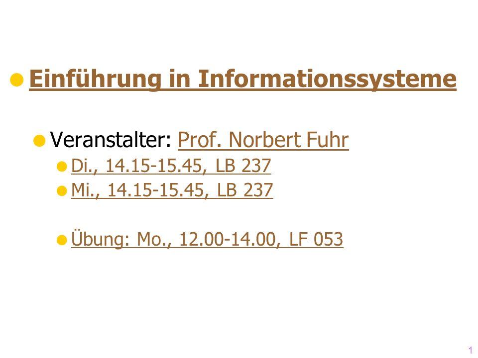 1 Einführung in Informationssysteme Veranstalter: Prof. Norbert FuhrProf. Norbert Fuhr Di., 14.15-15.45, LB 237 Mi., 14.15-15.45, LB 237 Übung: Mo., 1