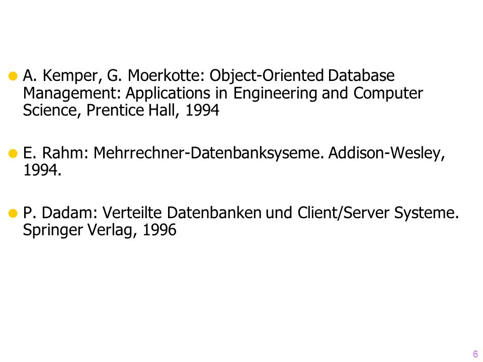 6 A. Kemper, G. Moerkotte: Object-Oriented Database Management: Applications in Engineering and Computer Science, Prentice Hall, 1994 E. Rahm: Mehrrec