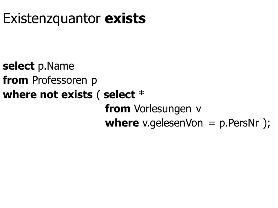 Existenzquantor exists select p.Name from Professoren p where not exists ( select * from Vorlesungen v where v.gelesenVon = p.PersNr );