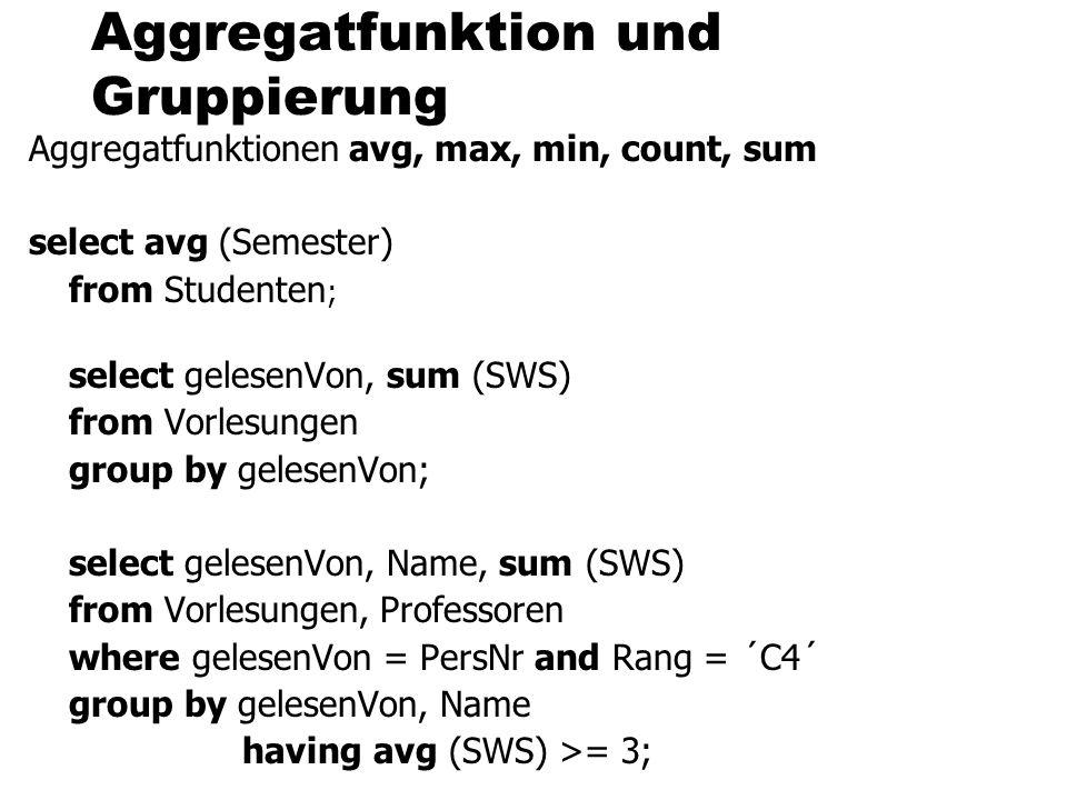 Aggregatfunktion und Gruppierung Aggregatfunktionen avg, max, min, count, sum select avg (Semester) from Studenten ; select gelesenVon, sum (SWS) from