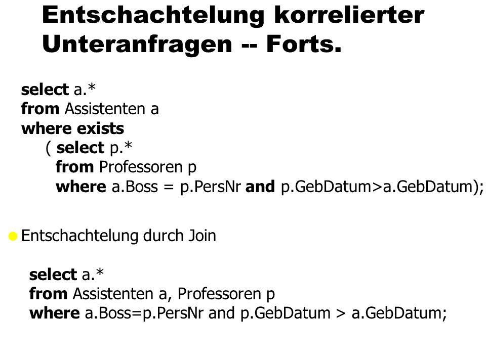 Entschachtelung korrelierter Unteranfragen -- Forts. select a.* from Assistenten a where exists ( select p.* from Professoren p where a.Boss = p.PersN