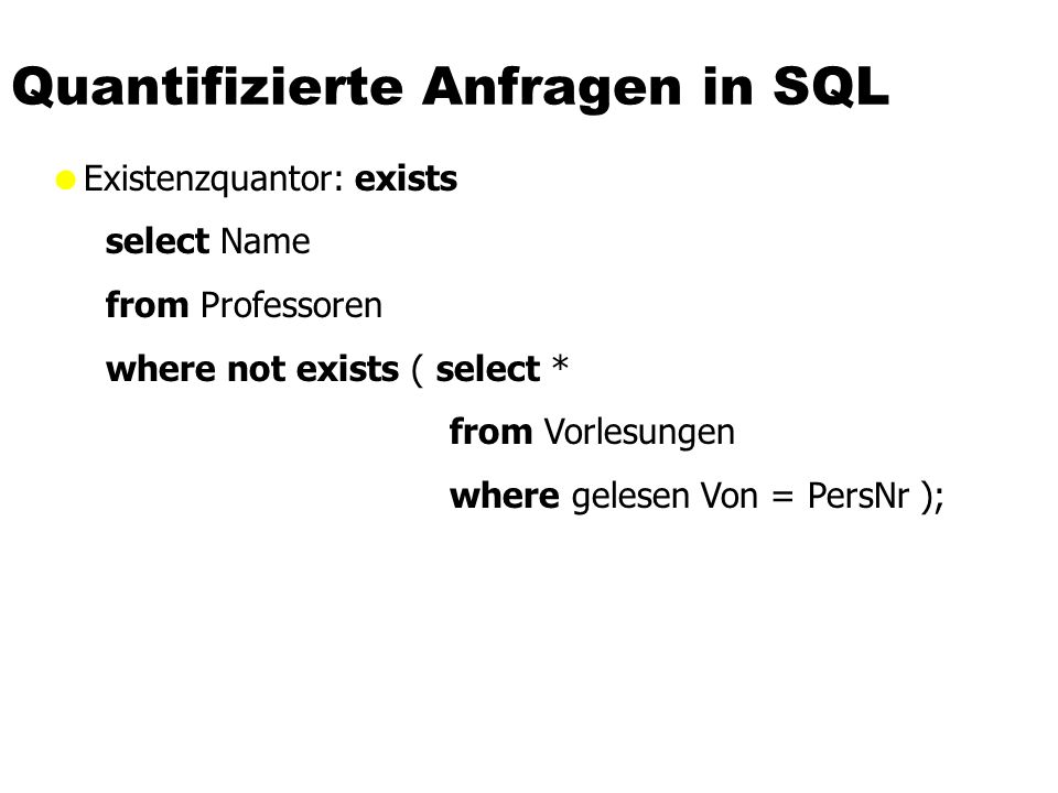Quantifizierte Anfragen in SQL Existenzquantor: exists select Name from Professoren where not exists ( select * from Vorlesungen where gelesen Von = P