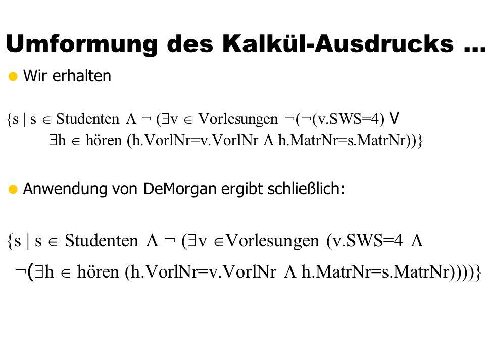 Umformung des Kalkül-Ausdrucks... Wir erhalten {s | s Studenten ¬ ( v Vorlesungen ¬(¬(v.SWS=4) V h hören (h.VorlNr=v.VorlNr h.MatrNr=s.MatrNr))} Anwen