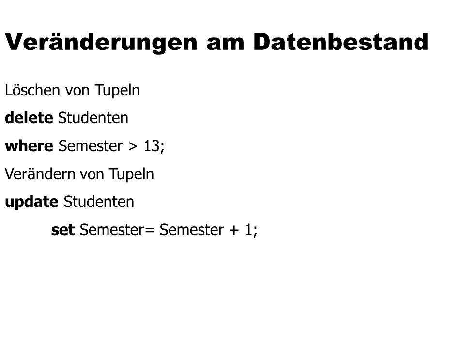 Veränderungen am Datenbestand Löschen von Tupeln delete Studenten where Semester > 13; Verändern von Tupeln update Studenten set Semester= Semester +