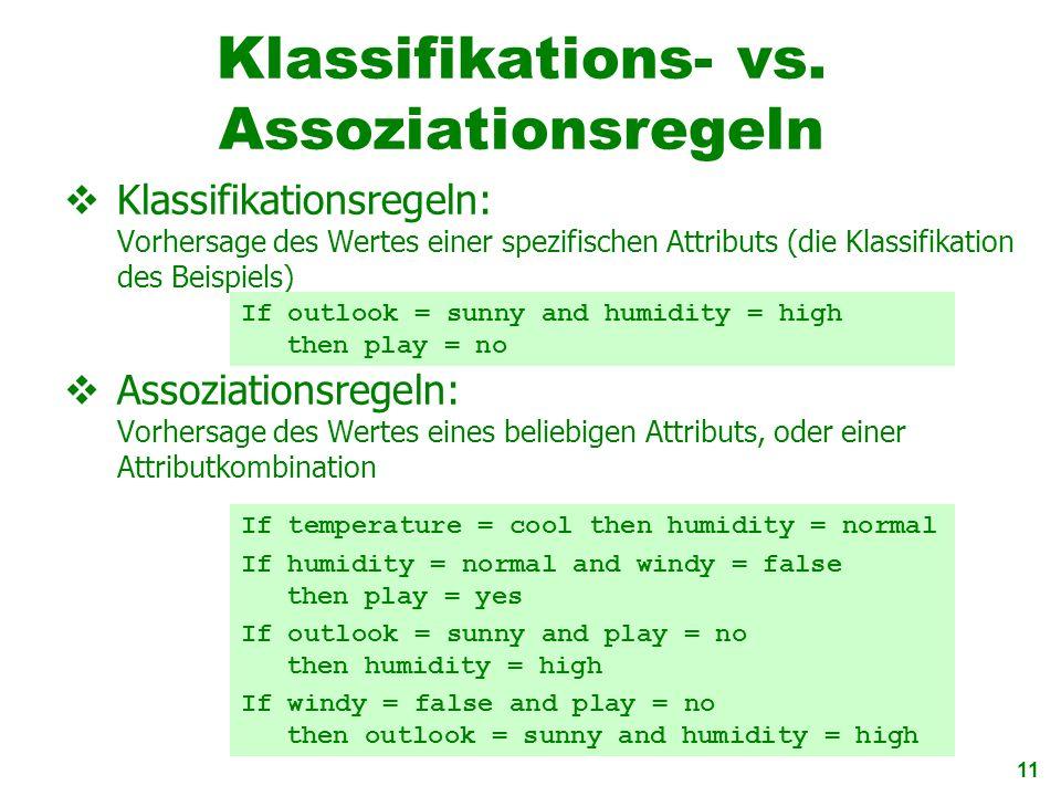 11 Klassifikations- vs. Assoziationsregeln Klassifikationsregeln: Vorhersage des Wertes einer spezifischen Attributs (die Klassifikation des Beispiels