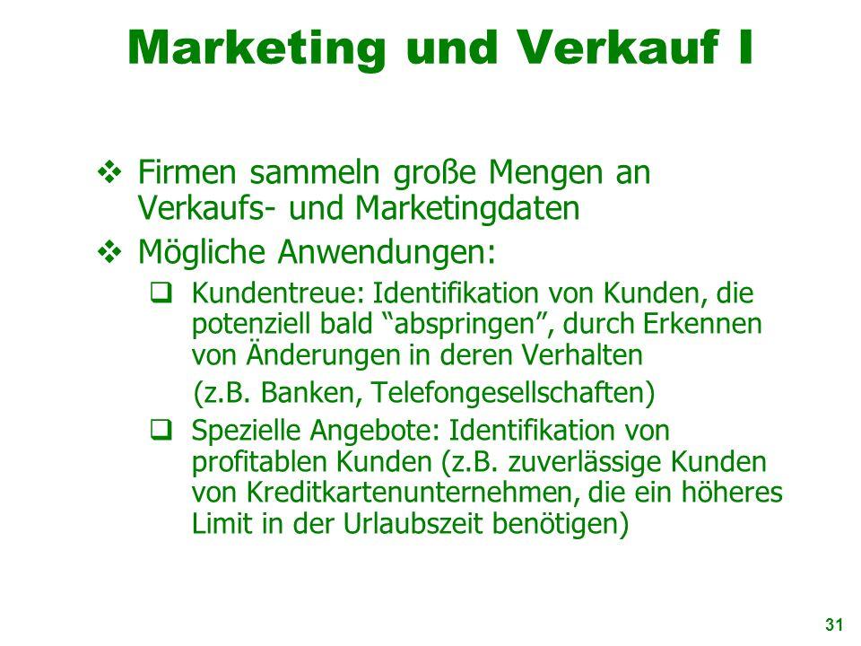 31 Marketing und Verkauf I Firmen sammeln große Mengen an Verkaufs- und Marketingdaten Mögliche Anwendungen: Kundentreue: Identifikation von Kunden, d