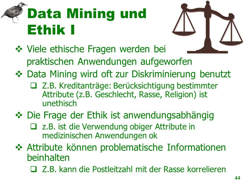 44 Data Mining und Ethik I Viele ethische Fragen werden bei praktischen Anwendungen aufgeworfen Data Mining wird oft zur Diskriminierung benutzt Z.B.