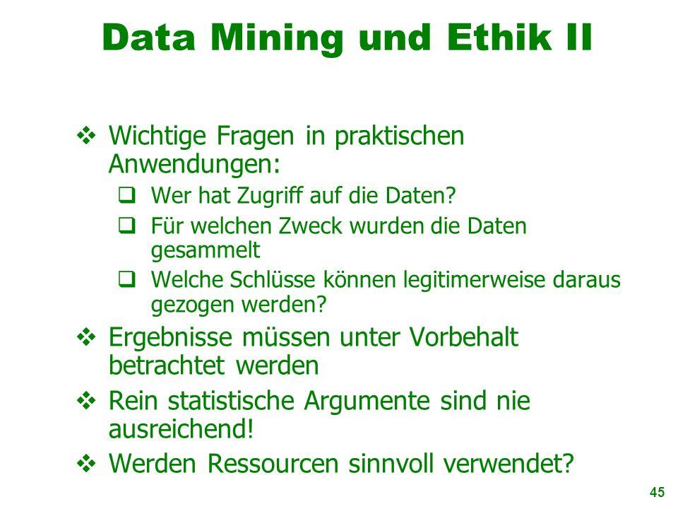 45 Data Mining und Ethik II Wichtige Fragen in praktischen Anwendungen: Wer hat Zugriff auf die Daten? Für welchen Zweck wurden die Daten gesammelt We