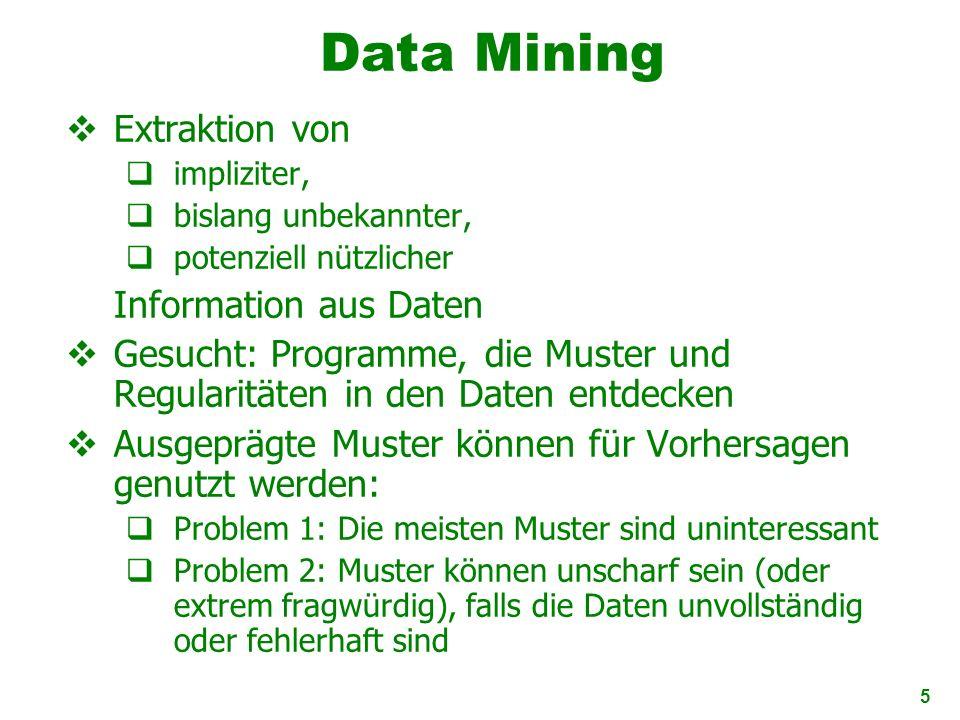 5 Data Mining Extraktion von impliziter, bislang unbekannter, potenziell nützlicher Information aus Daten Gesucht: Programme, die Muster und Regularit